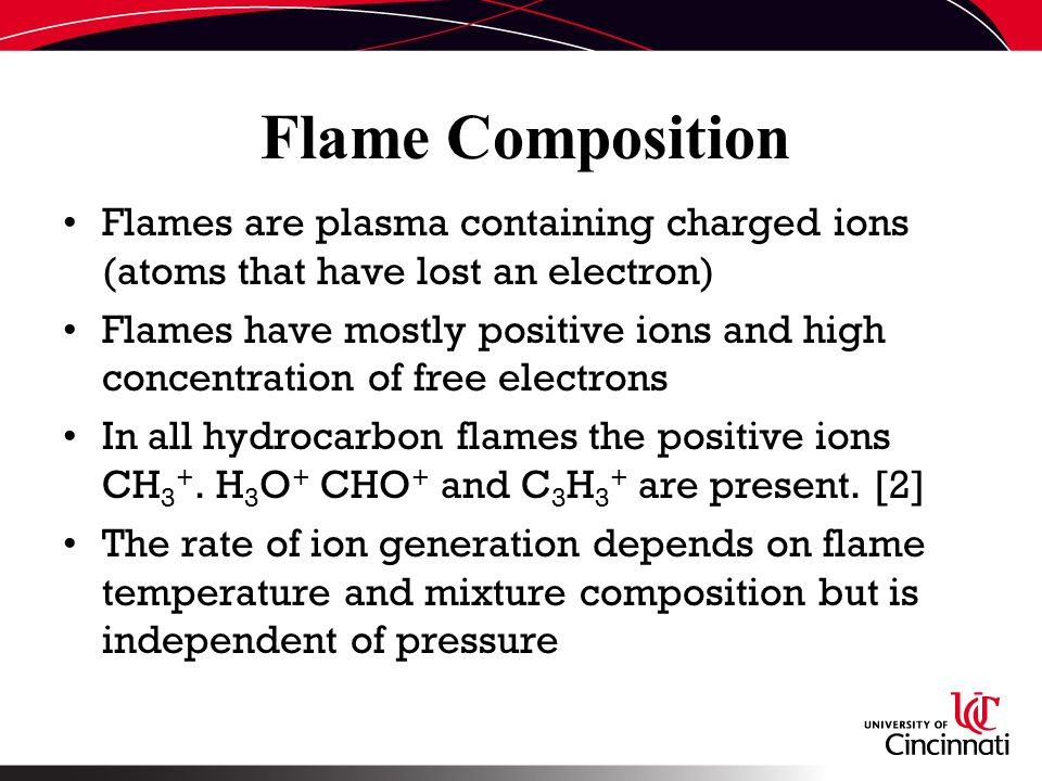 Flame Composition Flames are plasma containing charged ions (atoms that have lost an electron) Flames have mostly positive ions and high concentration of free electrons In all hydrocarbon flames the positive ions CH 3 +.