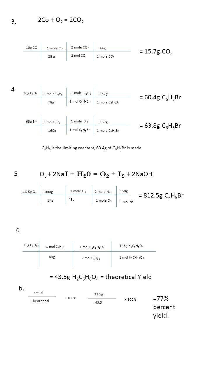 3. 2Co + O 2 = 2CO 2 10g CO 1 mole Co 28 g 2 mole CO 2 2 mol CO 44g 1 mole CO 2 = 15.7g CO 2 4 30g C 6 H 6 1 mole C 6 H 6 78g 1 mole C 6 H 6 1 mol C 6
