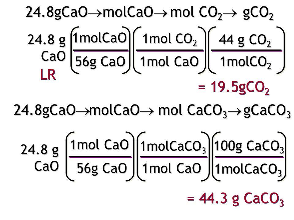 24.8 g CaO 1molCaO 56g CaO 1mol CO 2 1mol CaO 44 g CO 2 1molCO 2 = 19.5gCO 2 24.8gCaO  molCaO  mol CO 2  gCO 2 24.8 g CaO 1mol CaO 56g CaO 1molCaCO 3 1mol CaO 100g CaCO 3 1molCaCO 3 = 44.3 g CaCO 3 24.8gCaO  molCaO  mol CaCO 3  gCaCO 3 LR