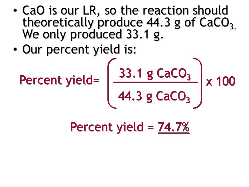 CaO is our LR, so the reaction should theoretically produce 44.3 g of CaCO 3.