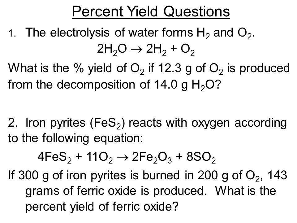 Percent Yield Questions 1. The electrolysis of water forms H 2 and O 2.