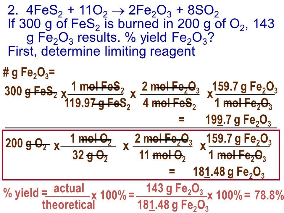 2. 4FeS 2 + 11O 2  2Fe 2 O 3 + 8SO 2 If 300 g of FeS 2 is burned in 200 g of O 2, 143 g Fe 2 O 3 results. % yield Fe 2 O 3 ? First, determine limitin