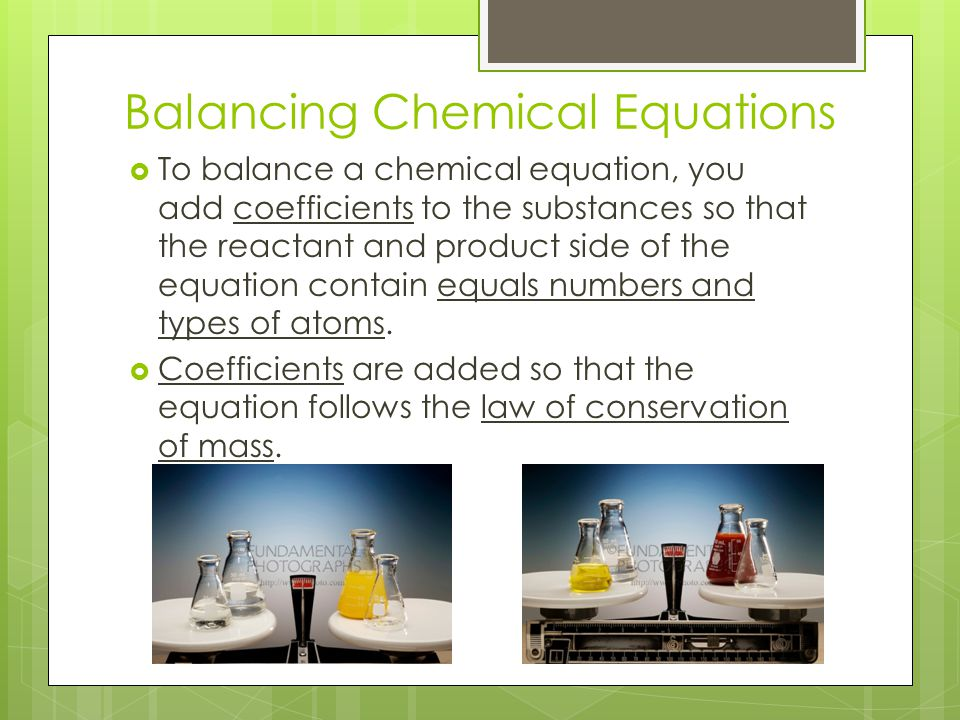 Balancing Chemical Equations  To balance a chemical equation, you add coefficients to the substances so that the reactant and product side of the equ
