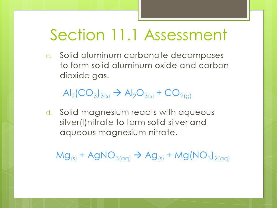 Section 11.1 Assessment c. Solid aluminum carbonate decomposes to form solid aluminum oxide and carbon dioxide gas. d. Solid magnesium reacts with aqu