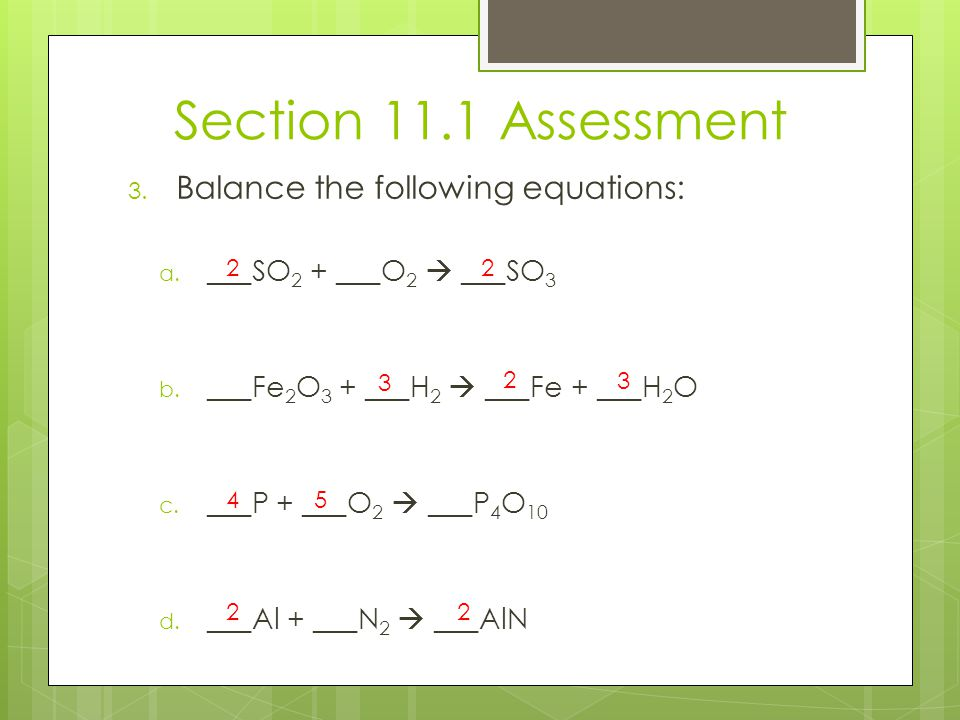 Section 11.1 Assessment 3. Balance the following equations: a. ___SO 2 + ___O 2  ___SO 3 b. ___Fe 2 O 3 + ___H 2  ___Fe + ___H 2 O c. ___P + ___O 2