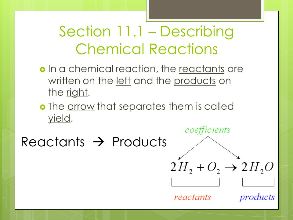 Section 11.1 – Describing Chemical Reactions  In a chemical reaction, the reactants are written on the left and the products on the right.  The arro
