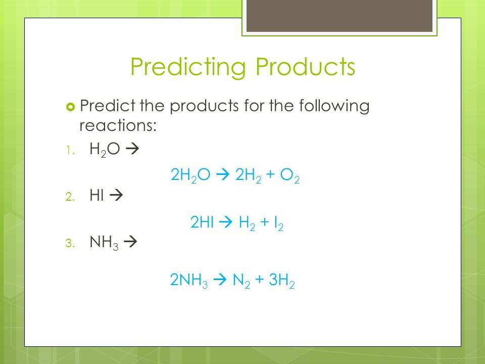 Predicting Products  Predict the products for the following reactions: 1. H 2 O  2. HI  3. NH 3  2H 2 O  2H 2 + O 2 2HI  H 2 + I 2 2NH 3  N 2 +