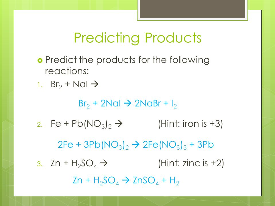 Predicting Products  Predict the products for the following reactions: 1. Br 2 + NaI  2. Fe + Pb(NO 3 ) 2  (Hint: iron is +3) 3. Zn + H 2 SO 4  (H