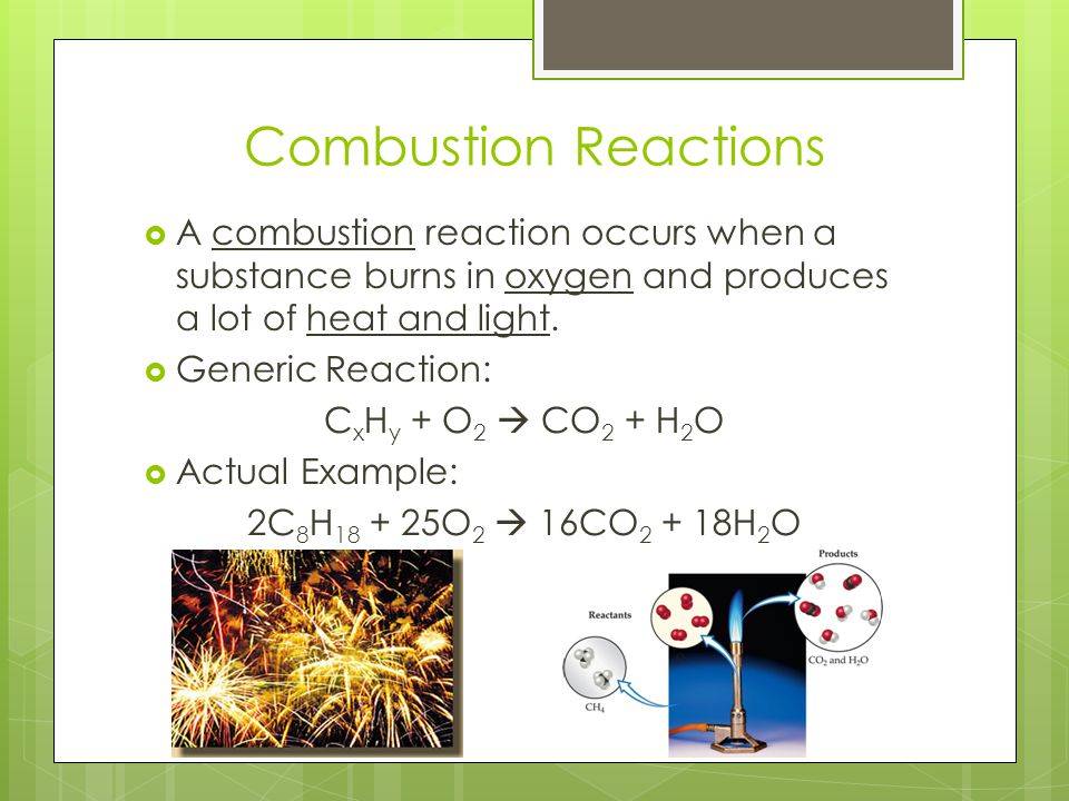 Combustion Reactions  A combustion reaction occurs when a substance burns in oxygen and produces a lot of heat and light.  Generic Reaction: C x H y