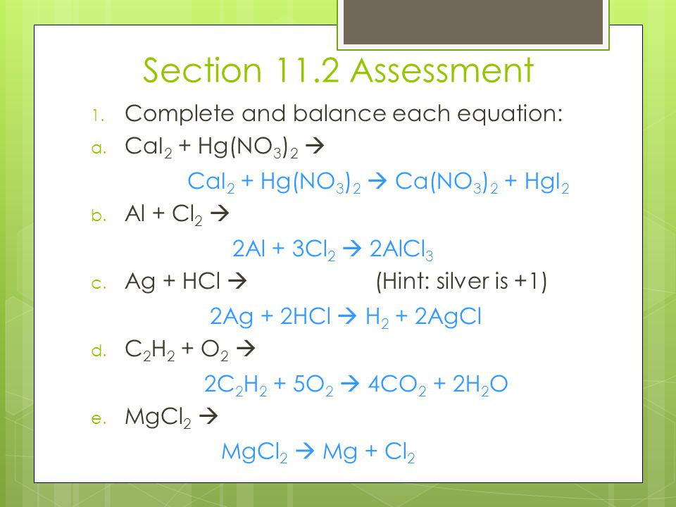 Section 11.2 Assessment 1. Complete and balance each equation: a. CaI 2 + Hg(NO 3 ) 2  b. Al + Cl 2  c. Ag + HCl  (Hint: silver is +1) d. C 2 H 2 +