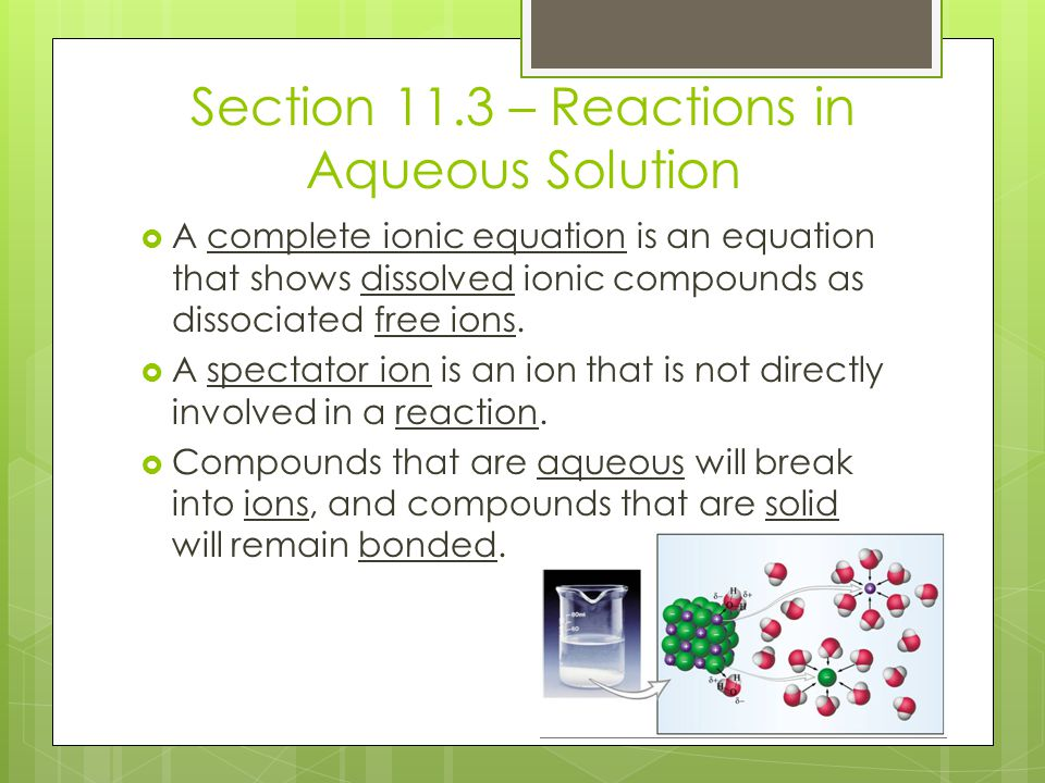 Section 11.3 – Reactions in Aqueous Solution  A complete ionic equation is an equation that shows dissolved ionic compounds as dissociated free ions.
