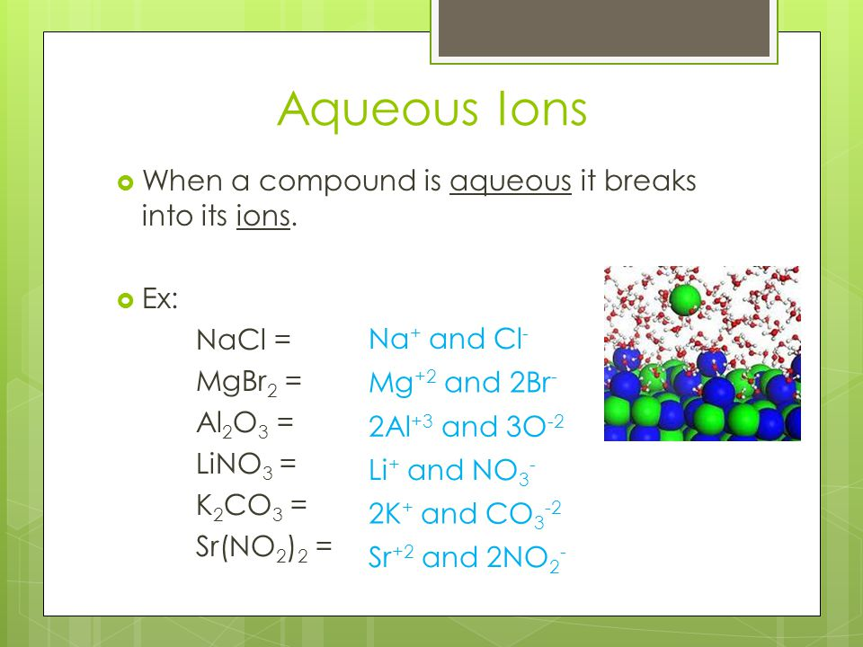 Aqueous Ions  When a compound is aqueous it breaks into its ions.  Ex: NaCl = MgBr 2 = Al 2 O 3 = LiNO 3 = K 2 CO 3 = Sr(NO 2 ) 2 = Na + and Cl - Mg