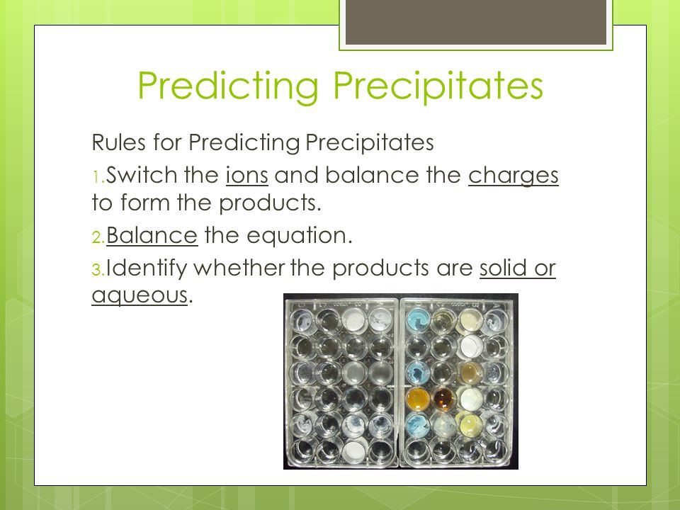 Predicting Precipitates Rules for Predicting Precipitates 1. Switch the ions and balance the charges to form the products. 2. Balance the equation. 3.