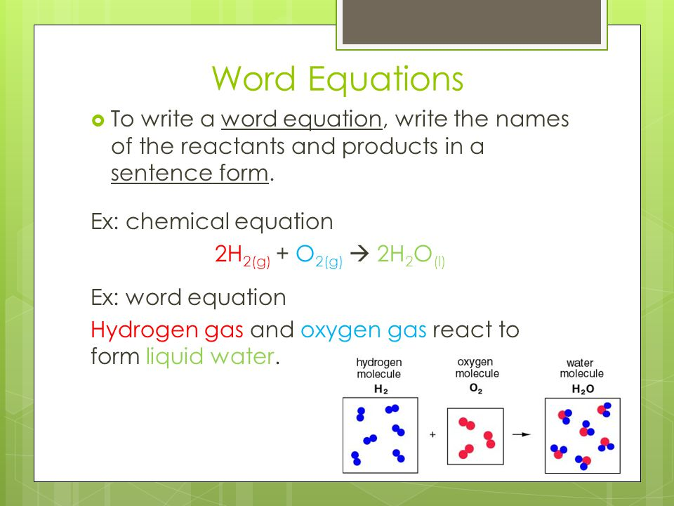Word Equations  To write a word equation, write the names of the reactants and products in a sentence form. Ex: chemical equation 2H 2(g) + O 2(g) 