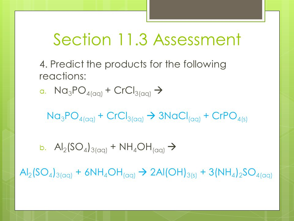 Section 11.3 Assessment 4. Predict the products for the following reactions: a. Na 3 PO 4(aq) + CrCl 3(aq)  b. Al 2 (SO 4 ) 3(aq) + NH 4 OH (aq)  Na