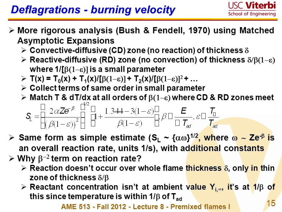 15 AME 513 - Fall 2012 - Lecture 8 - Premixed flames I Deflagrations - burning velocity  More rigorous analysis (Bush & Fendell, 1970) using Matched Asymptotic Expansions  Convective-diffusive (CD) zone (no reaction) of thickness   Reactive-diffusive (RD) zone (no convection) of thickness  where 1/[  is a small parameter  T(x) = T 0 (x) + T 1 (x)/[  + T 2 (x)/[   + …  Collect terms of same order in small parameter  Match T & dT/dx at all orders of  where CD & RD zones meet  Same form as simple estimate (S L ~ {  } 1/2, where  Ze -  is an overall reaction rate, units 1/s), with additional constants  Why    term on reaction rate.