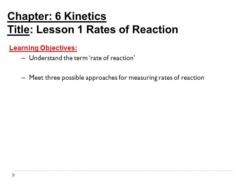 Chapter: 6 Kinetics Title: Lesson 1 Rates of Reaction Learning Objectives: – Understand the term 'rate of reaction' – Meet three possible approaches f