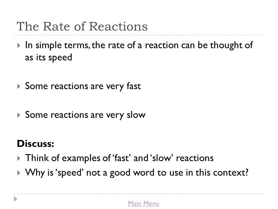 Main Menu The Rate of Reactions  In simple terms, the rate of a reaction can be thought of as its speed  Some reactions are very fast  Some reactio