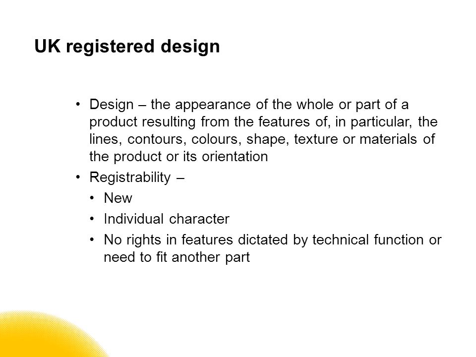 UK registered design Design – the appearance of the whole or part of a product resulting from the features of, in particular, the lines, contours, colours, shape, texture or materials of the product or its orientation Registrability – New Individual character No rights in features dictated by technical function or need to fit another part