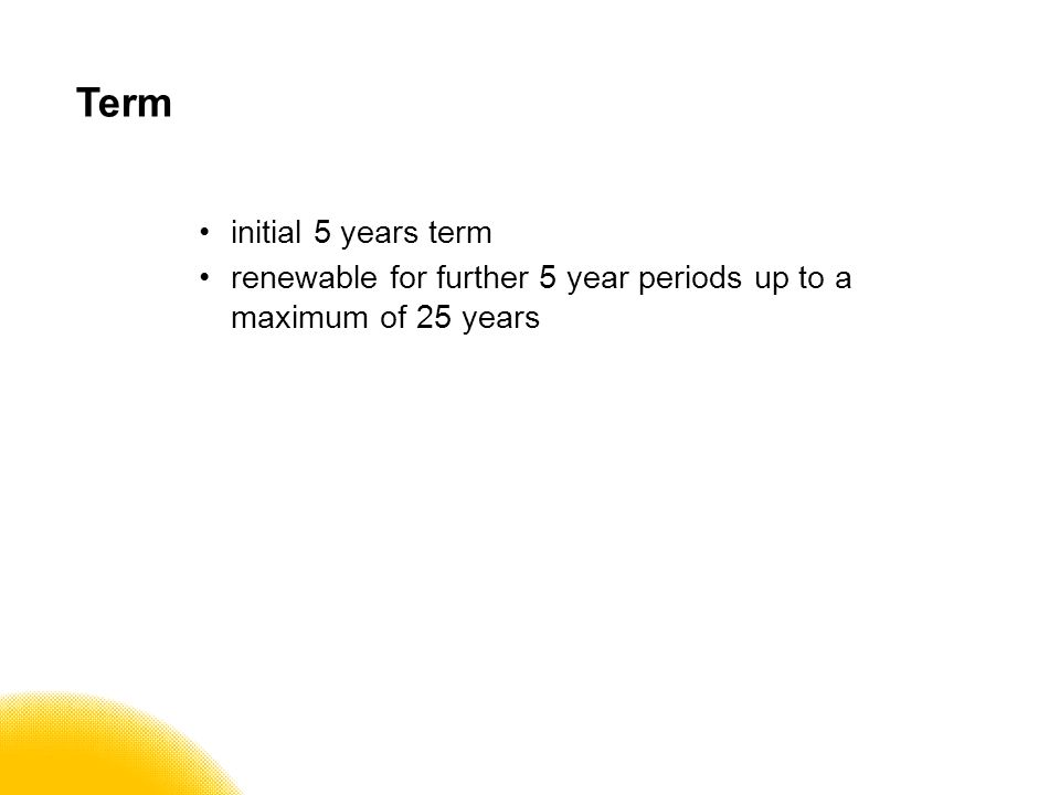 Term initial 5 years term renewable for further 5 year periods up to a maximum of 25 years
