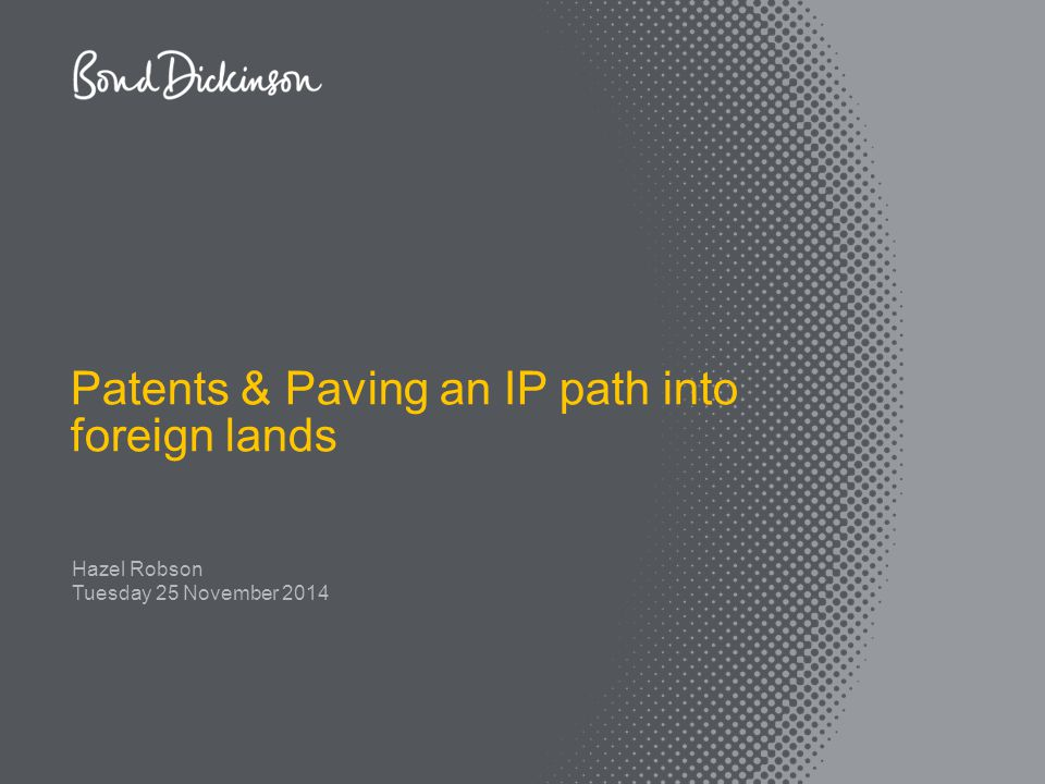 Tuesday 25 November 2014 Patents & Paving an IP path into foreign lands Hazel Robson