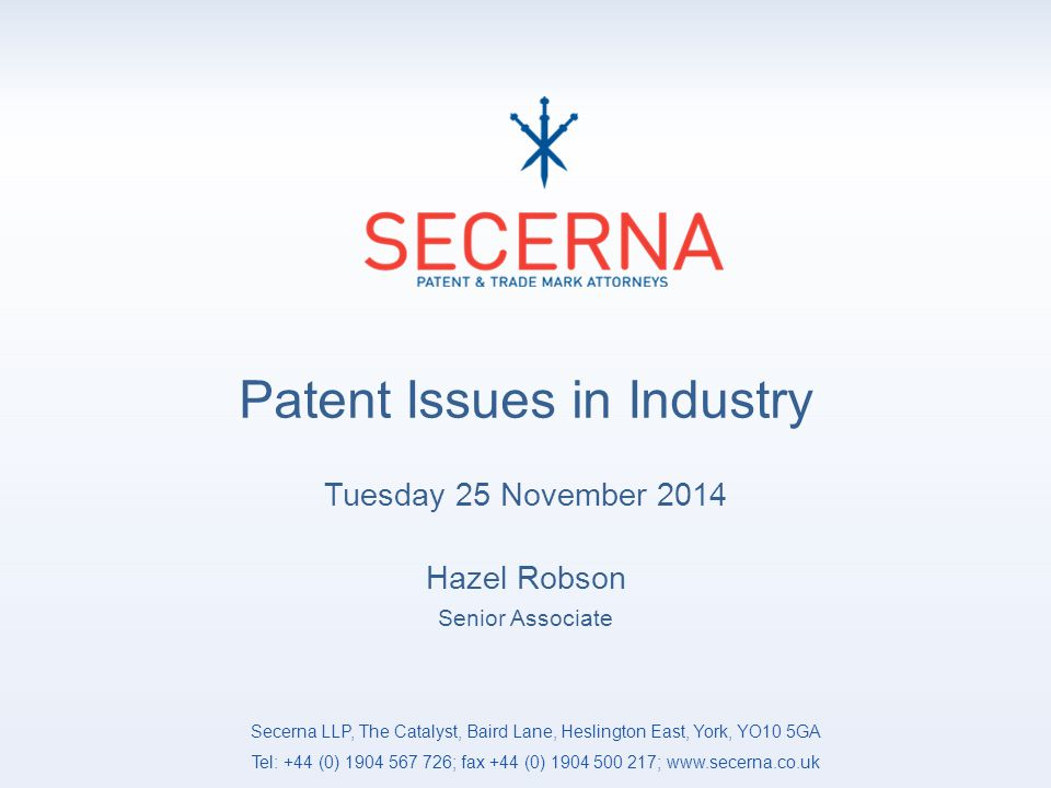 Patent Issues in Industry Tuesday 25 November 2014 Hazel Robson Senior Associate Secerna LLP, The Catalyst, Baird Lane, Heslington East, York, YO10 5GA Tel: +44 (0) 1904 567 726; fax +44 (0) 1904 500 217; www.secerna.co.uk