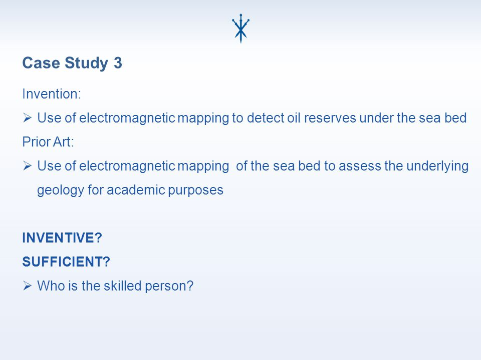 Case Study 3 Invention:  Use of electromagnetic mapping to detect oil reserves under the sea bed Prior Art:  Use of electromagnetic mapping of the sea bed to assess the underlying geology for academic purposes INVENTIVE.
