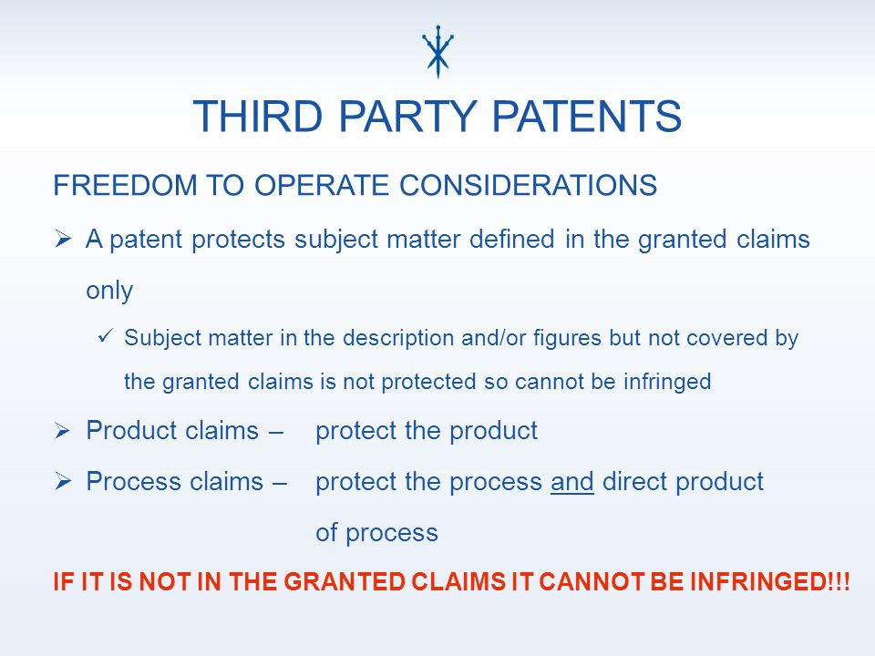 THIRD PARTY PATENTS FREEDOM TO OPERATE CONSIDERATIONS  A patent protects subject matter defined in the granted claims only Subject matter in the description and/or figures but not covered by the granted claims is not protected so cannot be infringed  Product claims – protect the product  Process claims – protect the process and direct product of process IF IT IS NOT IN THE GRANTED CLAIMS IT CANNOT BE INFRINGED!!!