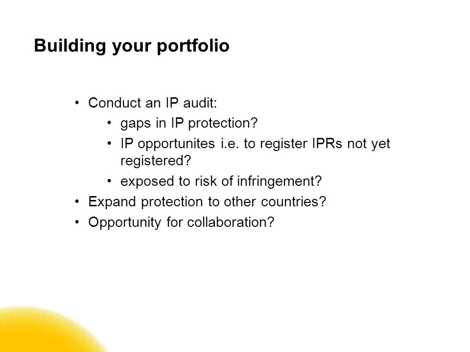 Building your portfolio Conduct an IP audit: gaps in IP protection.
