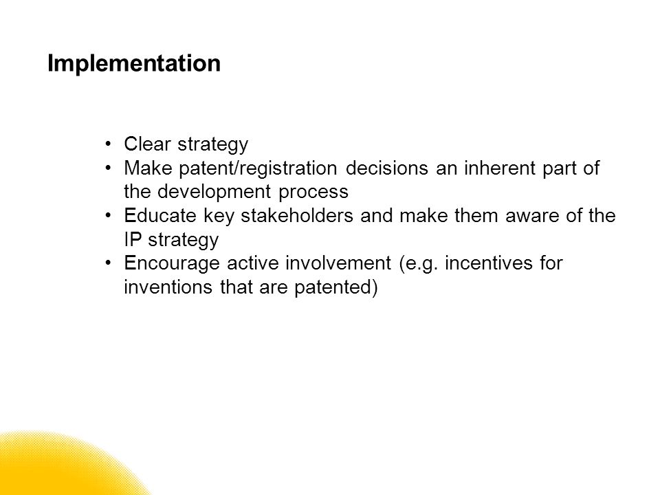 Implementation Clear strategy Make patent/registration decisions an inherent part of the development process Educate key stakeholders and make them aware of the IP strategy Encourage active involvement (e.g.