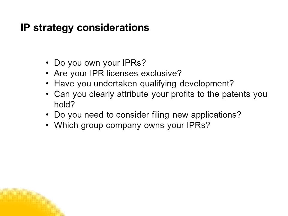 IP strategy considerations Do you own your IPRs. Are your IPR licenses exclusive.