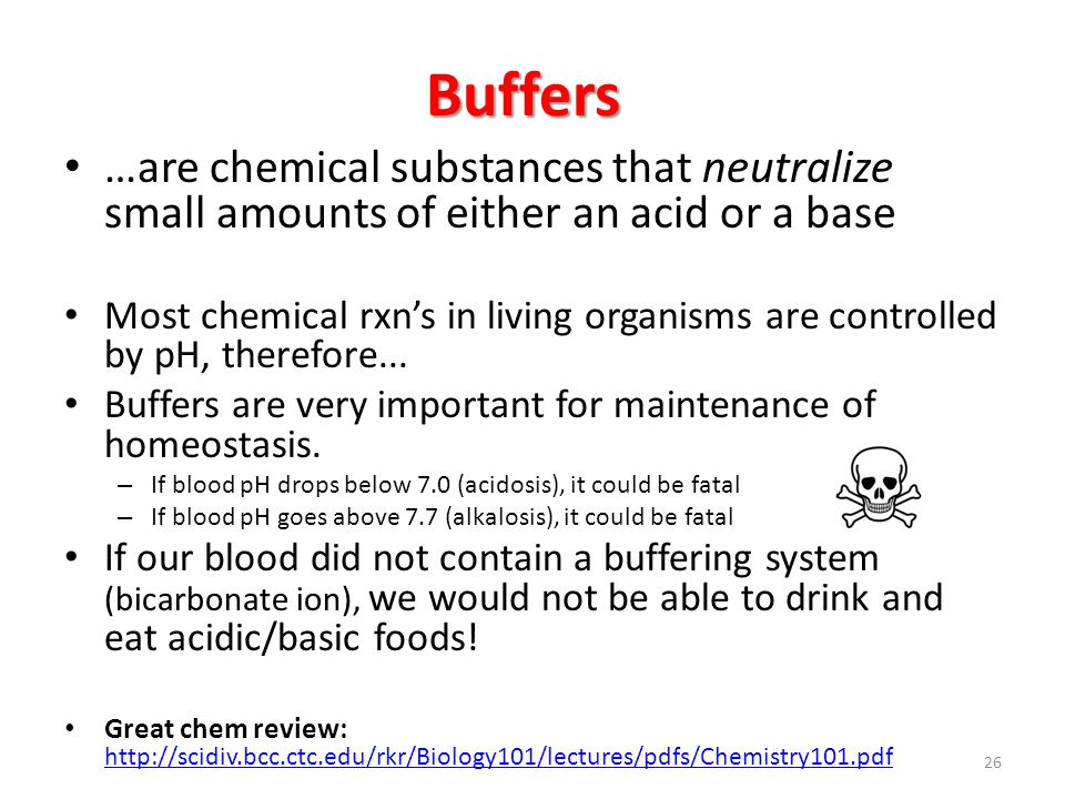 Buffers …are chemical substances that neutralize small amounts of either an acid or a base Most chemical rxn's in living organisms are controlled by pH, therefore...
