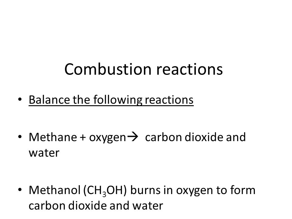Combustion reactions Balance the following reactions Methane + oxygen  carbon dioxide and water Methanol (CH 3 OH) burns in oxygen to form carbon dio