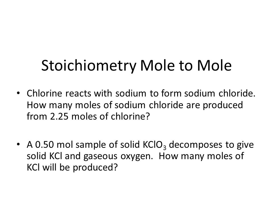 Stoichiometry Mole to Mole Chlorine reacts with sodium to form sodium chloride. How many moles of sodium chloride are produced from 2.25 moles of chlo
