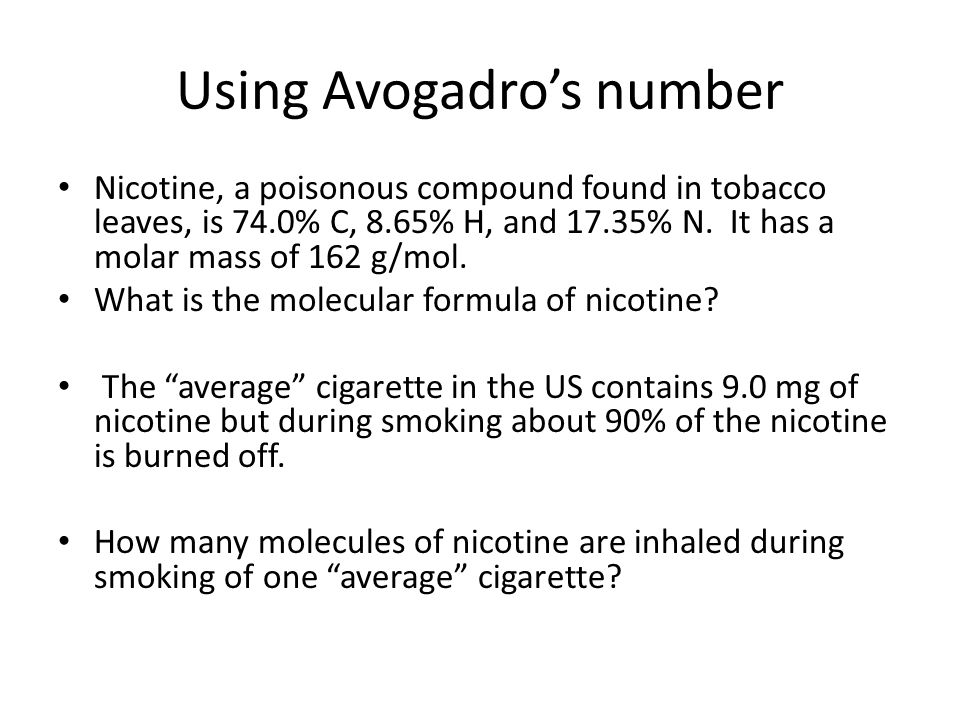Using Avogadro's number Nicotine, a poisonous compound found in tobacco leaves, is 74.0% C, 8.65% H, and 17.35% N. It has a molar mass of 162 g/mol. W