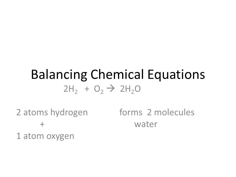 Balancing Chemical Equations 2H 2 + O 2  2H 2 O 2 atoms hydrogen forms 2 molecules +water 1 atom oxygen