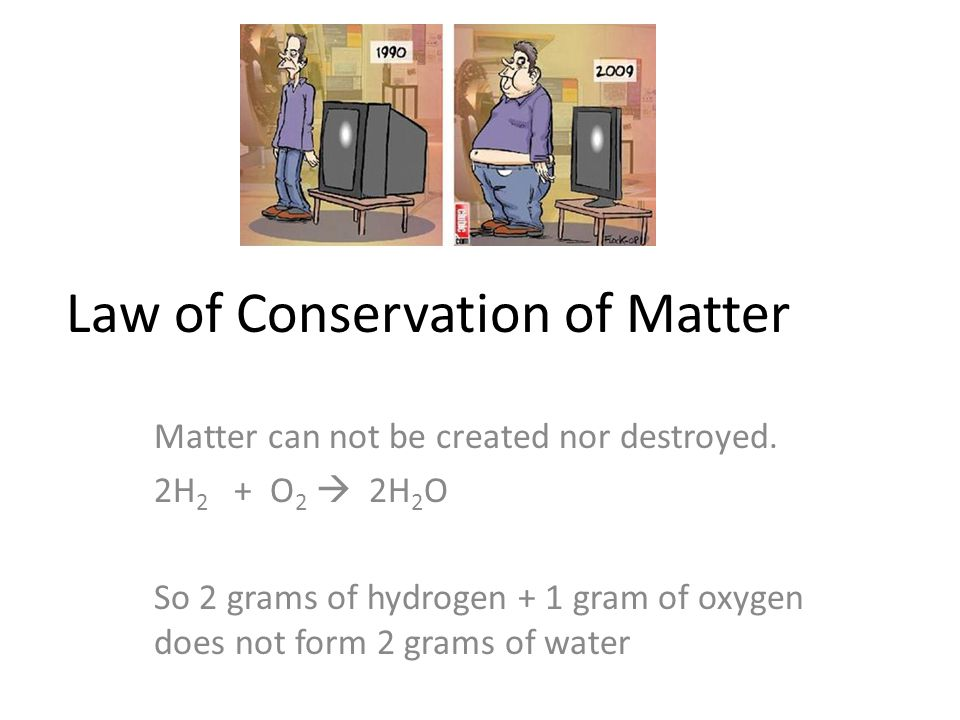 Law of Conservation of Matter Matter can not be created nor destroyed. 2H 2 + O 2  2H 2 O So 2 grams of hydrogen + 1 gram of oxygen does not form 2 g