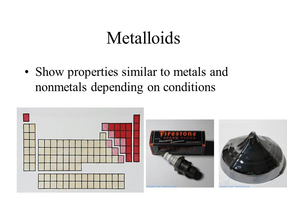 Metalloids Show properties similar to metals and nonmetals depending on conditions