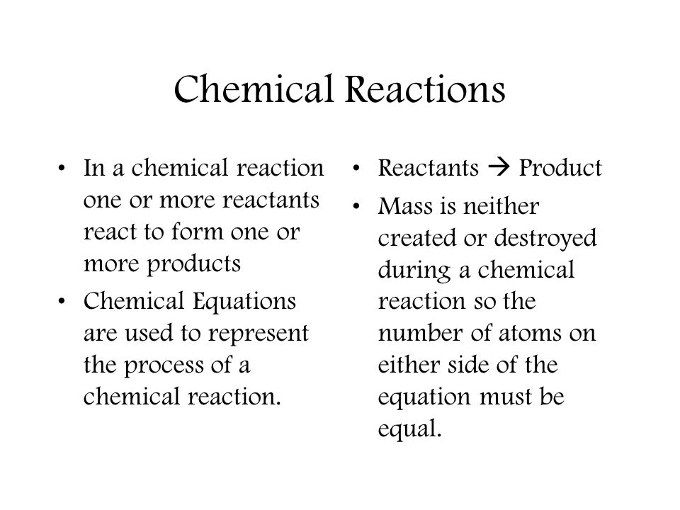 Chemical Reactions In a chemical reaction one or more reactants react to form one or more products Chemical Equations are used to represent the process of a chemical reaction.