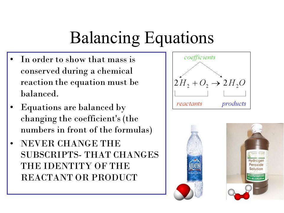 Balancing Equations In order to show that mass is conserved during a chemical reaction the equation must be balanced.