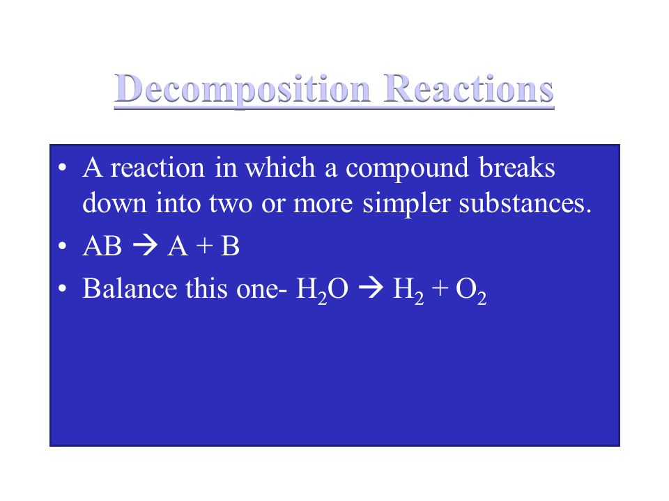 A reaction in which a compound breaks down into two or more simpler substances. AB  A + B Balance this one- H 2 O  H 2 + O 2