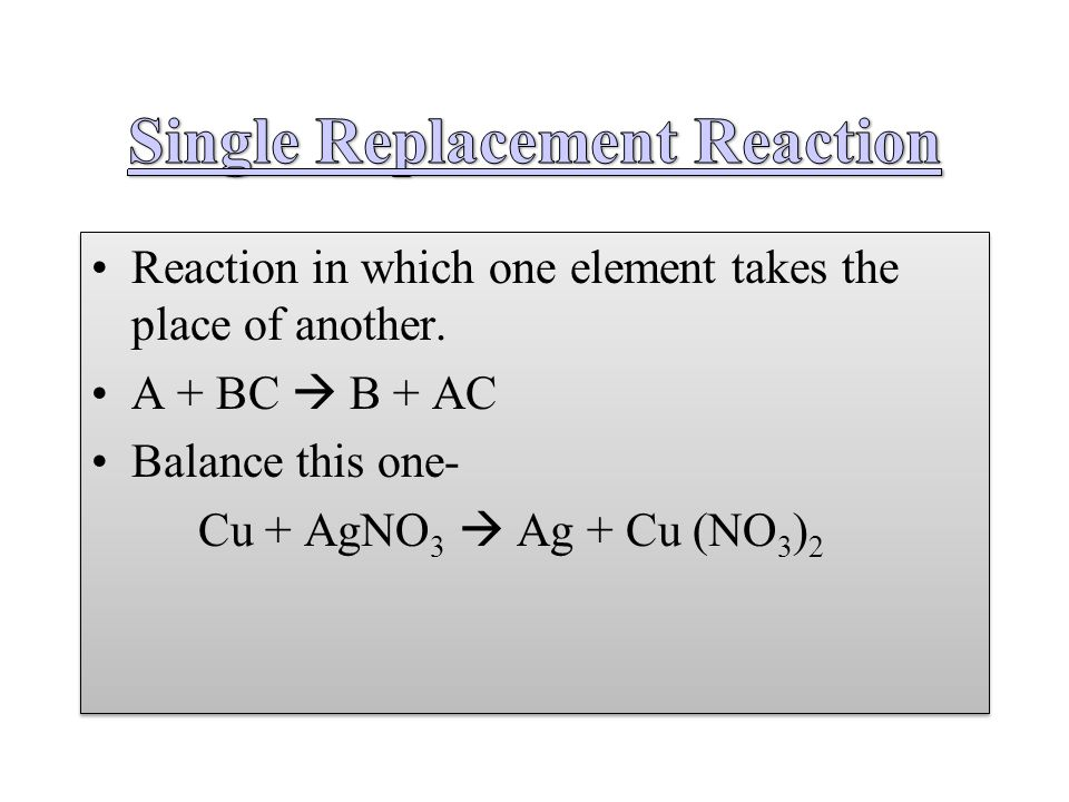 Reaction in which one element takes the place of another. A + BC  B + AC Balance this one- Cu + AgNO 3  Ag + Cu (NO 3 ) 2 Reaction in which one elem