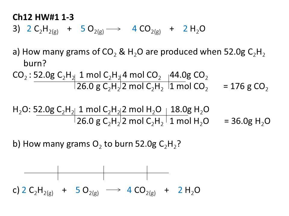 Ch12 HW#1 1-3 3) 2 C 2 H 2(g) + 5 O 2(g) 4 CO 2(g) + 2 H 2 O a) How many grams of CO 2 & H 2 O are produced when 52.0g C 2 H 2 burn.