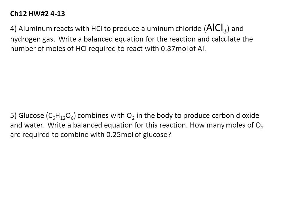 Ch12 HW#2 4-13 4) Aluminum reacts with HCl to produce aluminum chloride ( AlCl 3 ) and hydrogen gas.