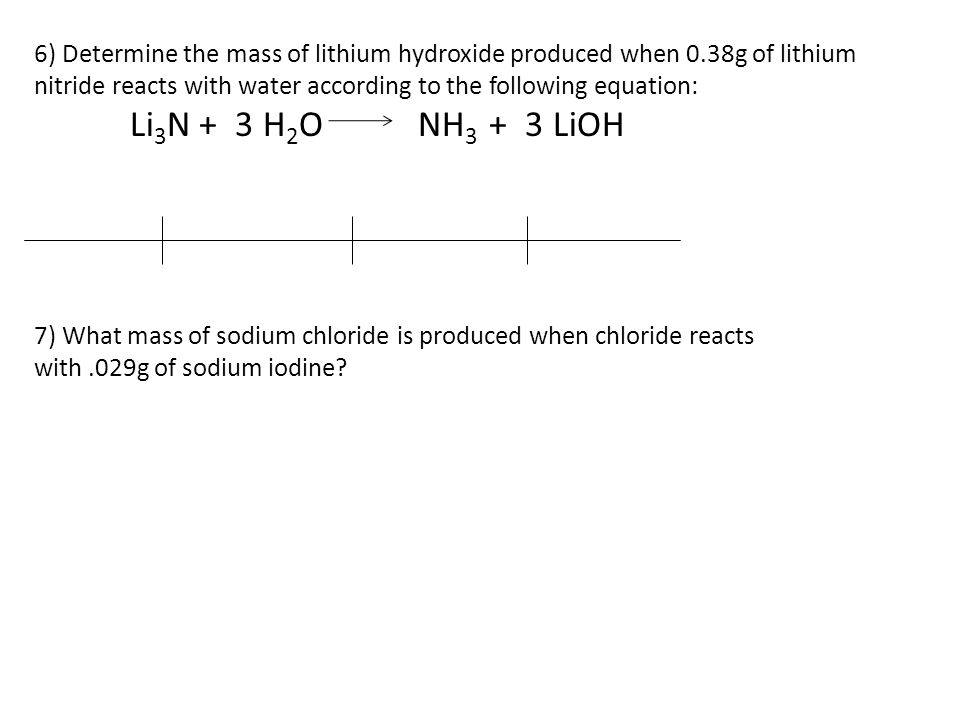 6) Determine the mass of lithium hydroxide produced when 0.38g of lithium nitride reacts with water according to the following equation: Li 3 N + 3 H 2 ONH 3 + 3 LiOH 7) What mass of sodium chloride is produced when chloride reacts with.029g of sodium iodine?