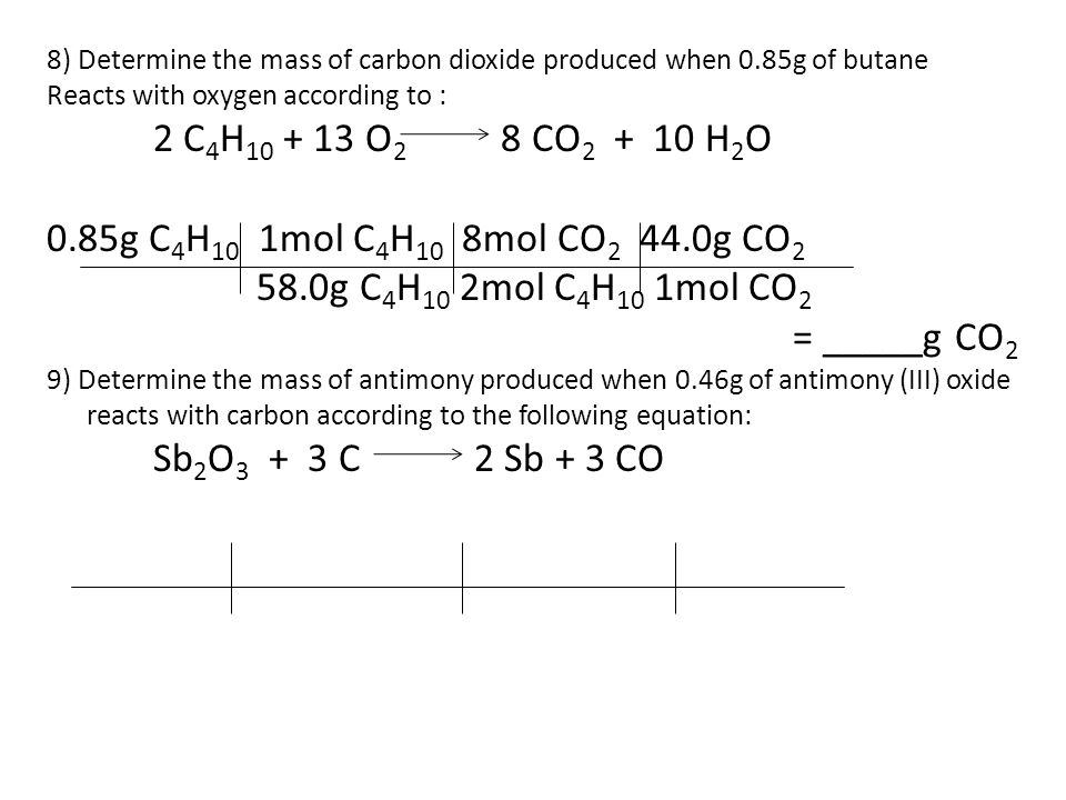 8) Determine the mass of carbon dioxide produced when 0.85g of butane Reacts with oxygen according to : 2 C 4 H 10 + 13 O 2 8 CO 2 + 10 H 2 O 0.85g C 4 H 10 1mol C 4 H 10 8mol CO 2 44.0g CO 2 58.0g C 4 H 10 2mol C 4 H 10 1mol CO 2 = _____g CO 2 9) Determine the mass of antimony produced when 0.46g of antimony (III) oxide reacts with carbon according to the following equation: Sb 2 O 3 + 3 C 2 Sb + 3 CO