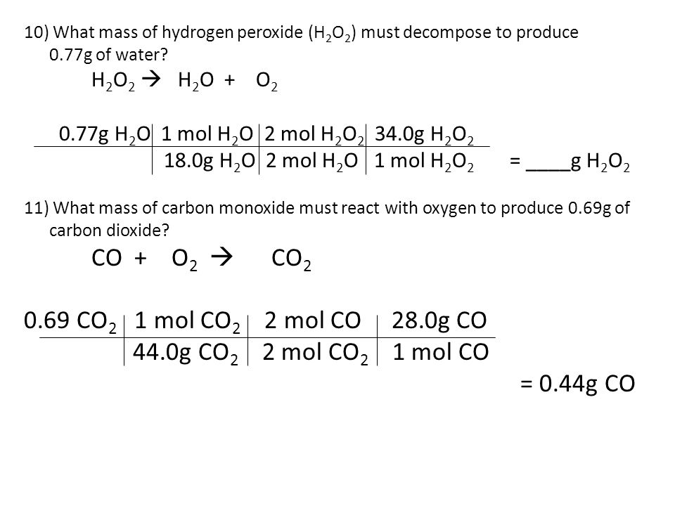 10) What mass of hydrogen peroxide (H 2 O 2 ) must decompose to produce 0.77g of water.