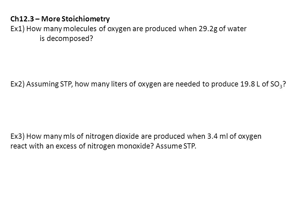 Ch12.3 – More Stoichiometry Ex1) How many molecules of oxygen are produced when 29.2g of water is decomposed.