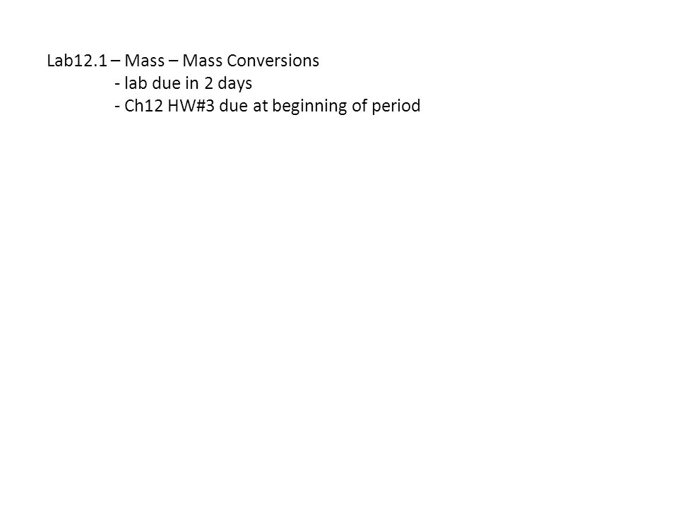 Lab12.1 – Mass – Mass Conversions - lab due in 2 days - Ch12 HW#3 due at beginning of period