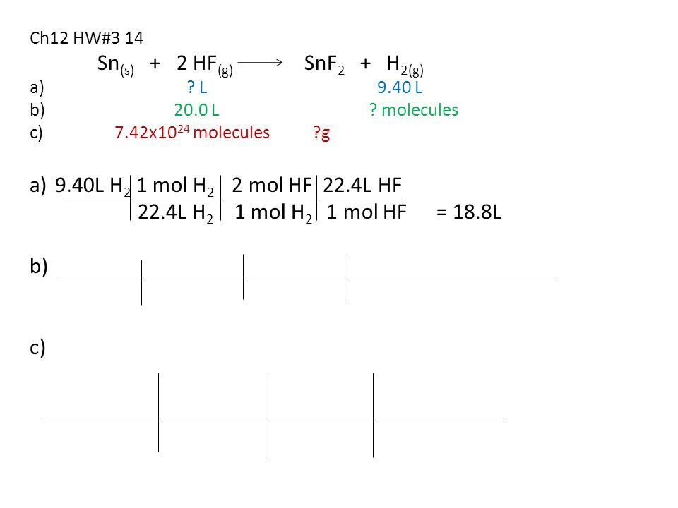 Ch12 HW#3 14 Sn (s) + 2 HF (g) SnF 2 + H 2(g) a) ? L 9.40 L b) 20.0 L ? molecules c) 7.42x10 24 molecules ?g a)9.40L H 2 1 mol H 2 2 mol HF 22.4L HF 2